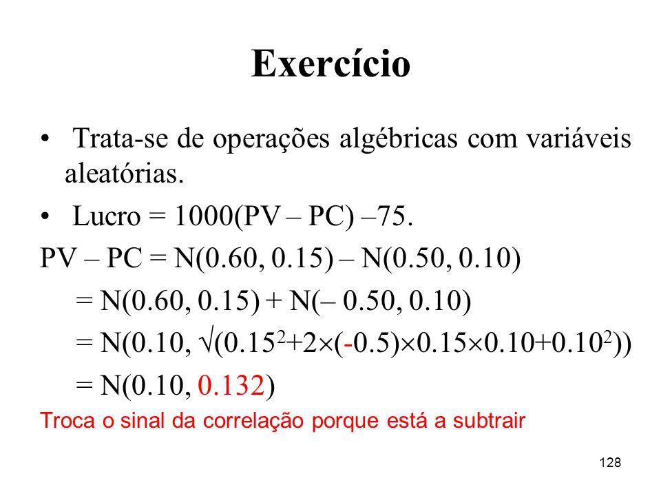 128 Exercício Trata-se de operações algébricas com variáveis aleatórias. Lucro = 1000(PV – PC) –75. PV – PC = N(0.60, 0.15) – N(0.50, 0.10) = N(0.60,