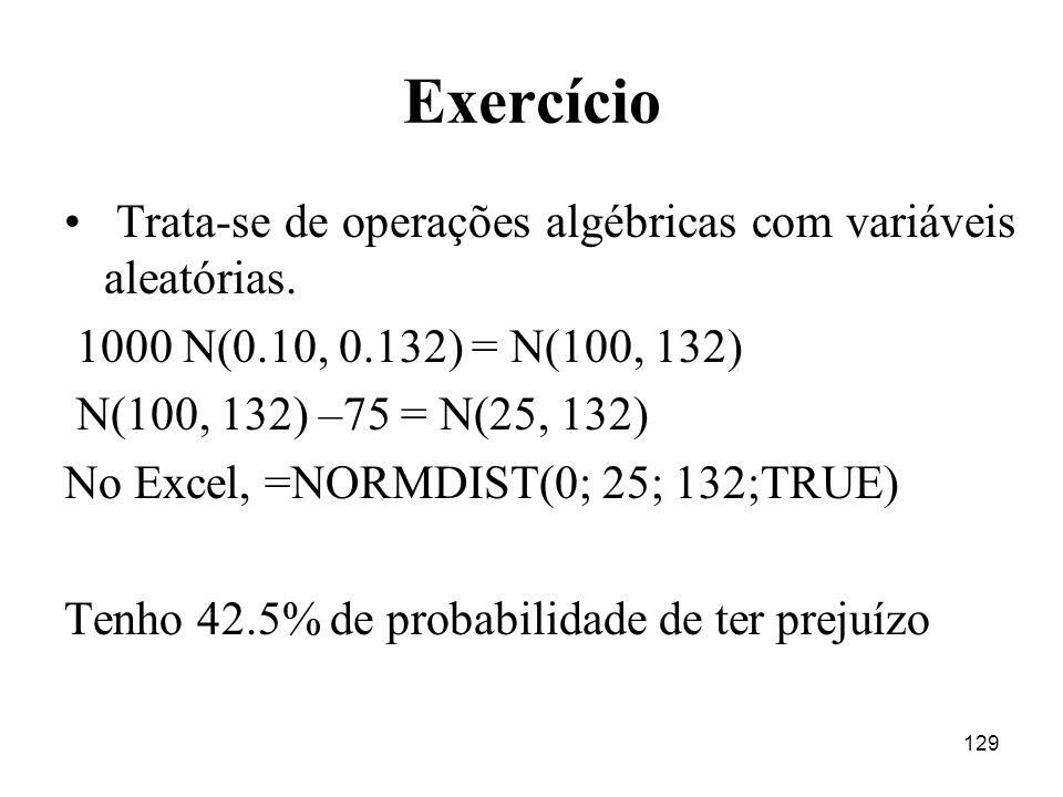 129 Exercício Trata-se de operações algébricas com variáveis aleatórias. 1000 N(0.10, 0.132) = N(100, 132) N(100, 132) –75 = N(25, 132) No Excel, =NOR
