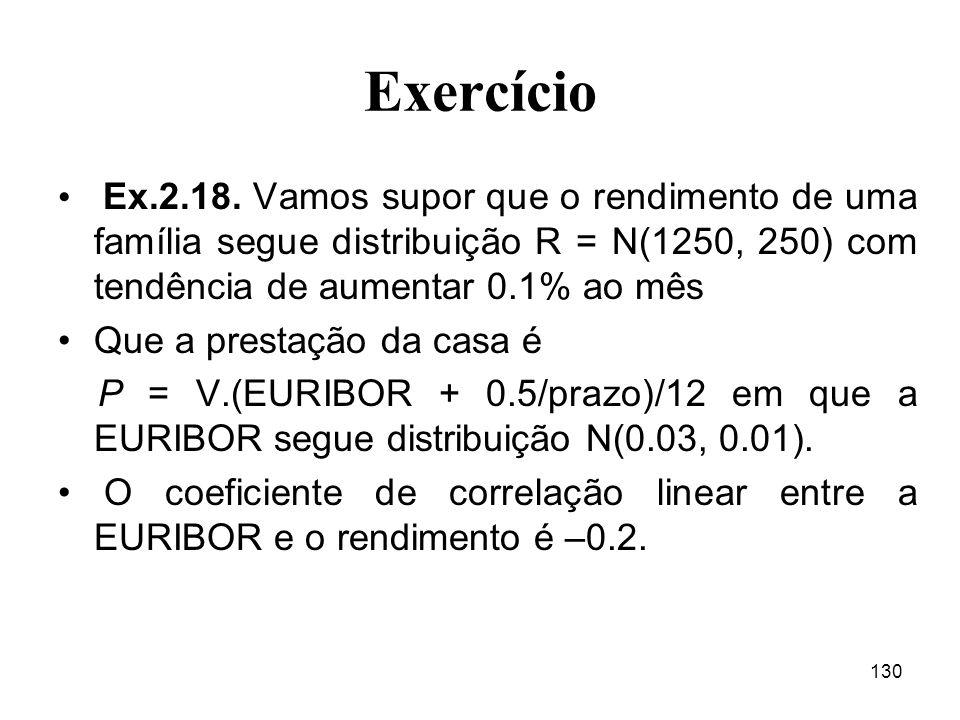 130 Exercício Ex.2.18. Vamos supor que o rendimento de uma família segue distribuição R = N(1250, 250) com tendência de aumentar 0.1% ao mês Que a pre