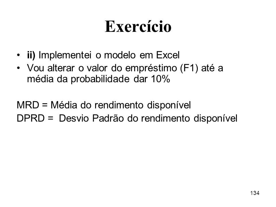 134 Exercício ii) Implementei o modelo em Excel Vou alterar o valor do empréstimo (F1) até a média da probabilidade dar 10% MRD = Média do rendimento
