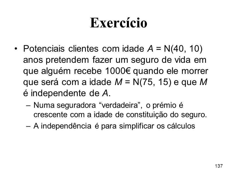 137 Exercício Potenciais clientes com idade A = N(40, 10) anos pretendem fazer um seguro de vida em que alguém recebe 1000 quando ele morrer que será