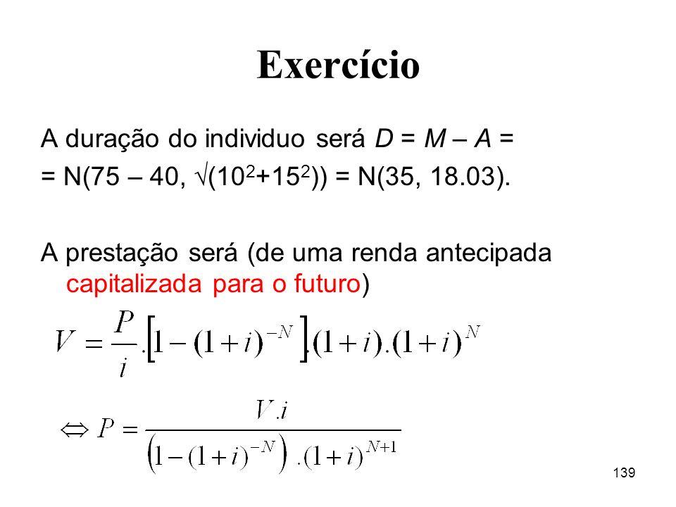 139 Exercício A duração do individuo será D = M – A = = N(75 – 40, (10 2 +15 2 )) = N(35, 18.03). A prestação será (de uma renda antecipada capitaliza