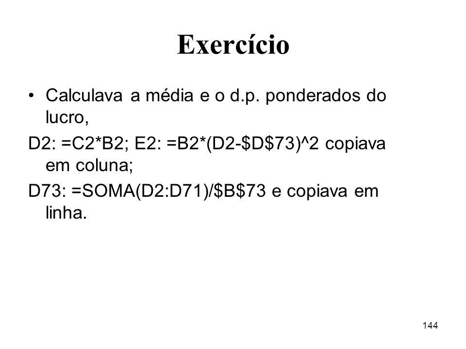 144 Exercício Calculava a média e o d.p. ponderados do lucro, D2: =C2*B2; E2: =B2*(D2-$D$73)^2 copiava em coluna; D73: =SOMA(D2:D71)/$B$73 e copiava e