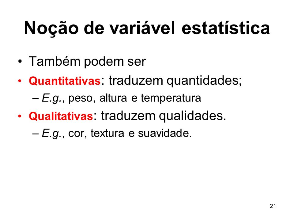 21 Noção de variável estatística Também podem ser Quantitativas : traduzem quantidades; –E.g., peso, altura e temperatura Qualitativas : traduzem qual