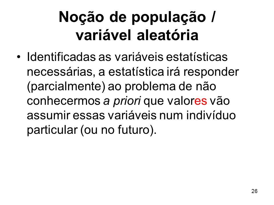 26 Noção de população / variável aleatória Identificadas as variáveis estatísticas necessárias, a estatística irá responder (parcialmente) ao problema