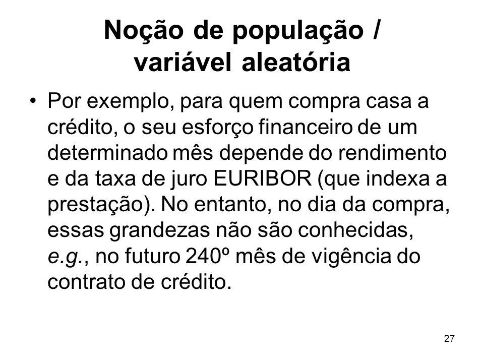 27 Noção de população / variável aleatória Por exemplo, para quem compra casa a crédito, o seu esforço financeiro de um determinado mês depende do ren
