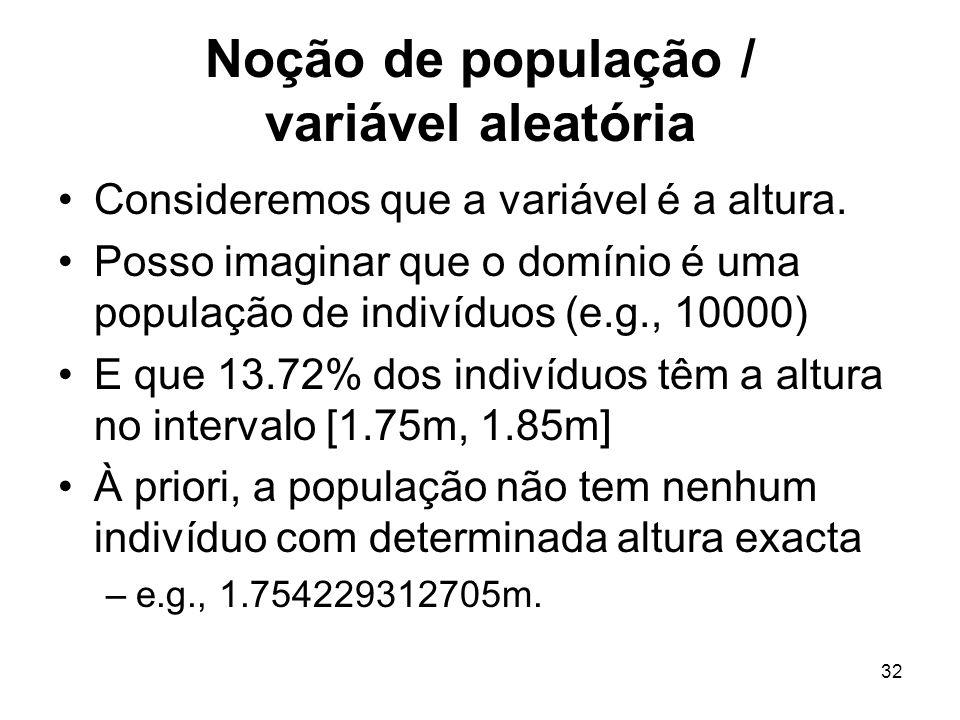 32 Noção de população / variável aleatória Consideremos que a variável é a altura. Posso imaginar que o domínio é uma população de indivíduos (e.g., 1