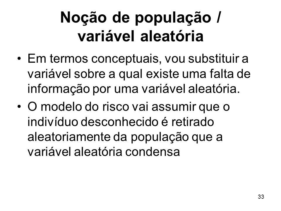 33 Noção de população / variável aleatória Em termos conceptuais, vou substituir a variável sobre a qual existe uma falta de informação por uma variáv