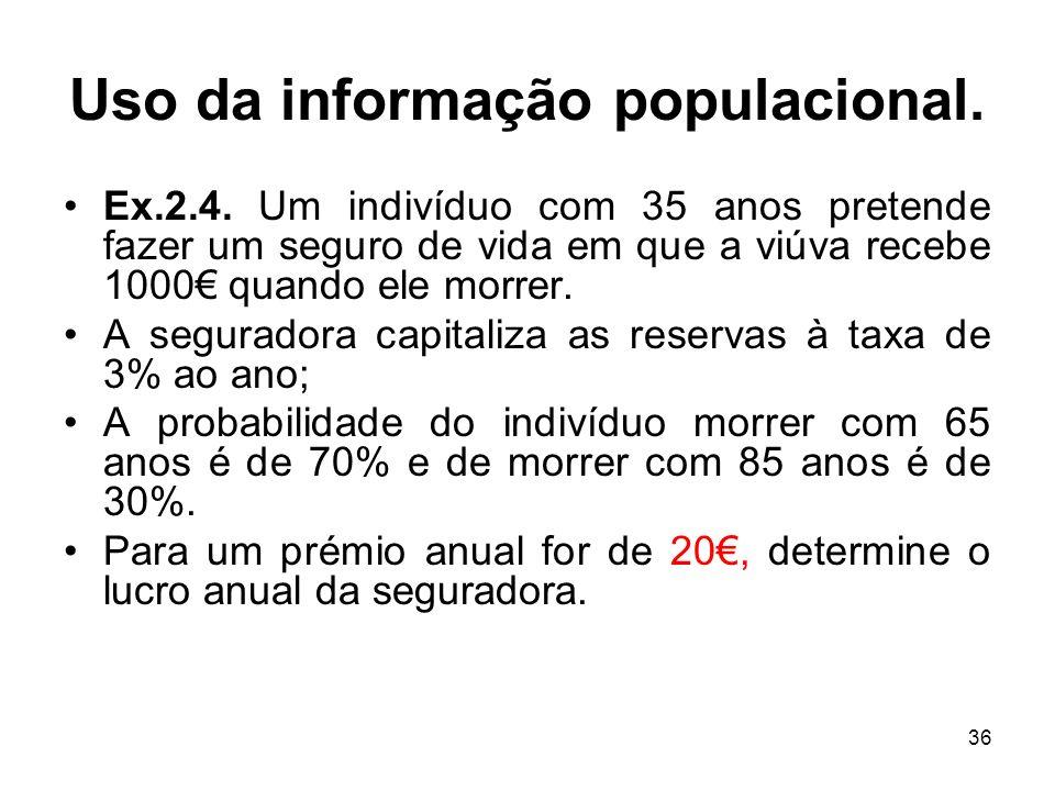 36 Uso da informação populacional. Ex.2.4. Um indivíduo com 35 anos pretende fazer um seguro de vida em que a viúva recebe 1000 quando ele morrer. A s