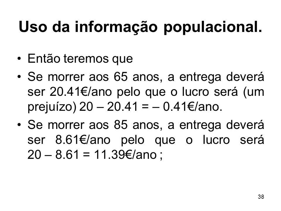 38 Uso da informação populacional. Então teremos que Se morrer aos 65 anos, a entrega deverá ser 20.41/ano pelo que o lucro será (um prejuízo) 20 – 20