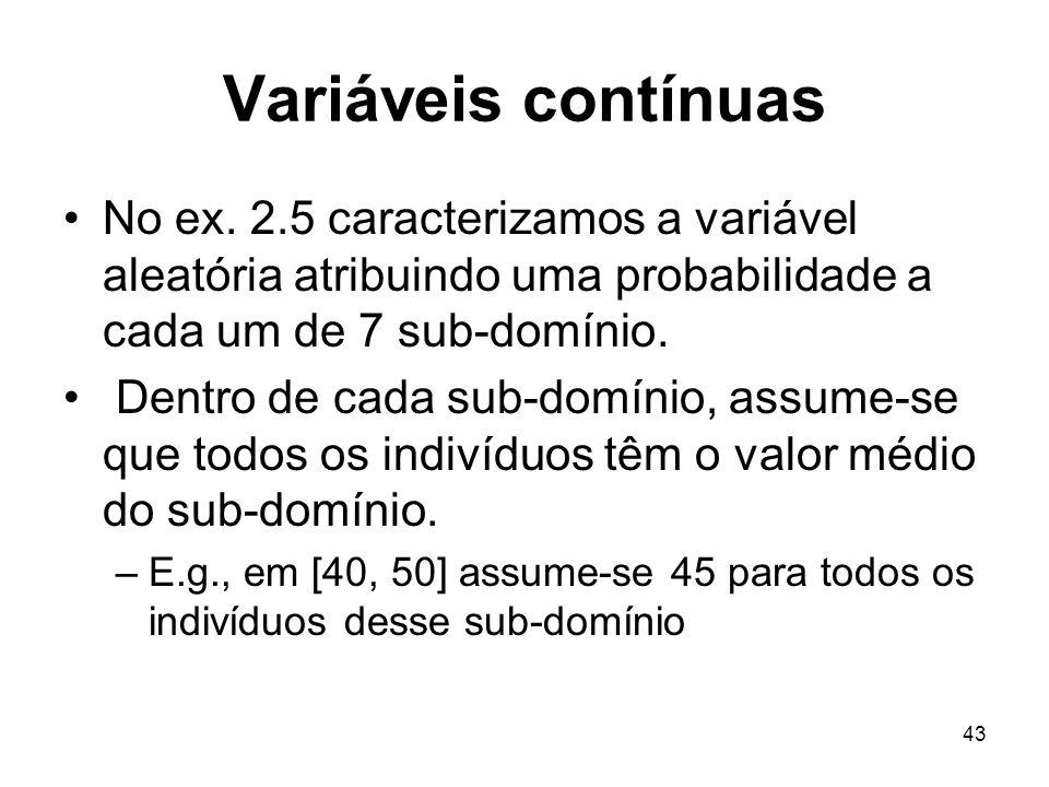 43 Variáveis contínuas No ex. 2.5 caracterizamos a variável aleatória atribuindo uma probabilidade a cada um de 7 sub-domínio. Dentro de cada sub-domí