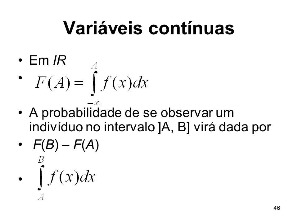 46 Variáveis contínuas Em IR A probabilidade de se observar um indivíduo no intervalo ]A, B] virá dada por F(B) – F(A)