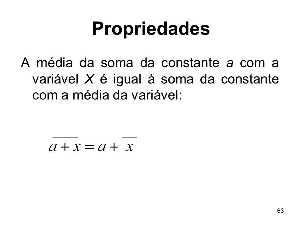 63 Propriedades A média da soma da constante a com a variável X é igual à soma da constante com a média da variável: