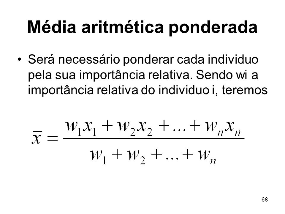68 Média aritmética ponderada Será necessário ponderar cada individuo pela sua importância relativa. Sendo wi a importância relativa do individuo i, t