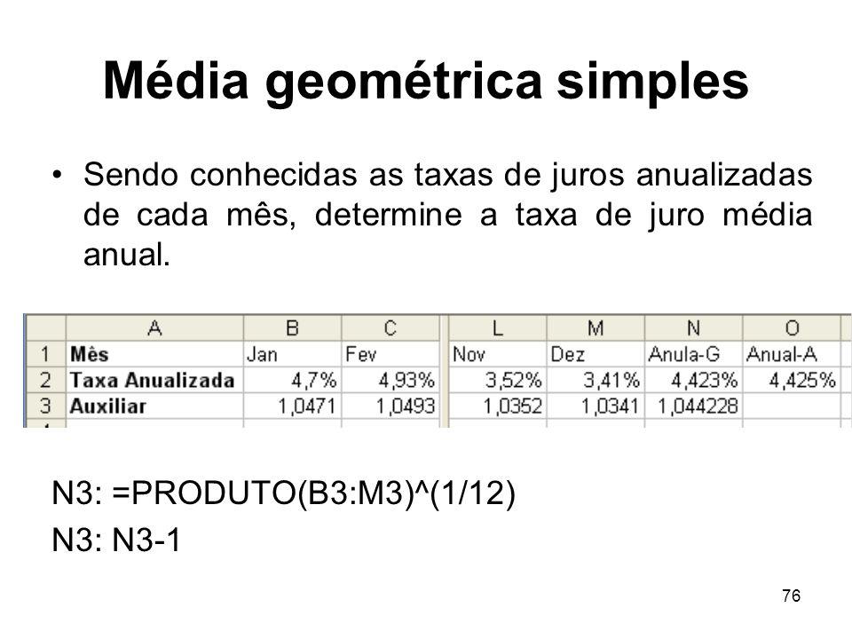76 Média geométrica simples Sendo conhecidas as taxas de juros anualizadas de cada mês, determine a taxa de juro média anual. N3: =PRODUTO(B3:M3)^(1/1