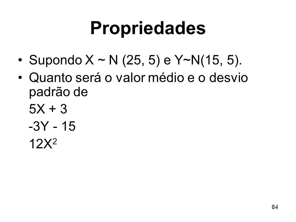 84 Propriedades Supondo X ~ N (25, 5) e Y~N(15, 5). Quanto será o valor médio e o desvio padrão de 5X + 3 -3Y - 15 12X 2