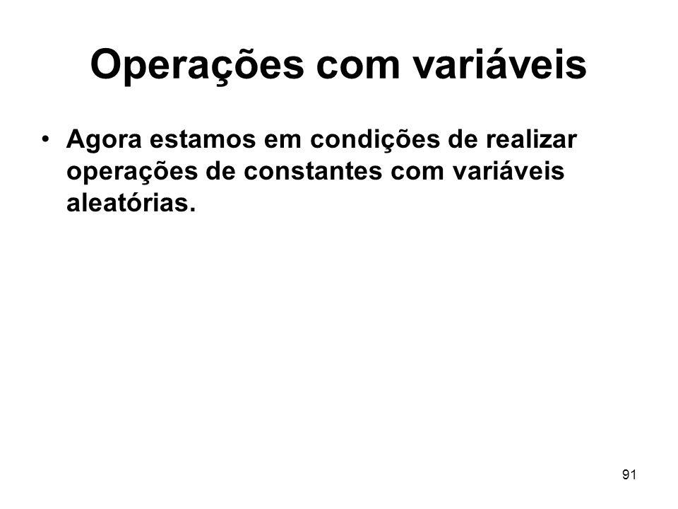 91 Operações com variáveis Agora estamos em condições de realizar operações de constantes com variáveis aleatórias.