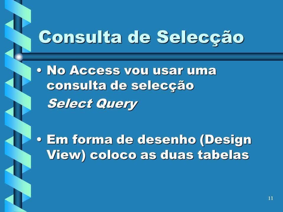 11 Consulta de Selecção No Access vou usar uma consulta de selecçãoNo Access vou usar uma consulta de selecção Select Query Em forma de desenho (Desig