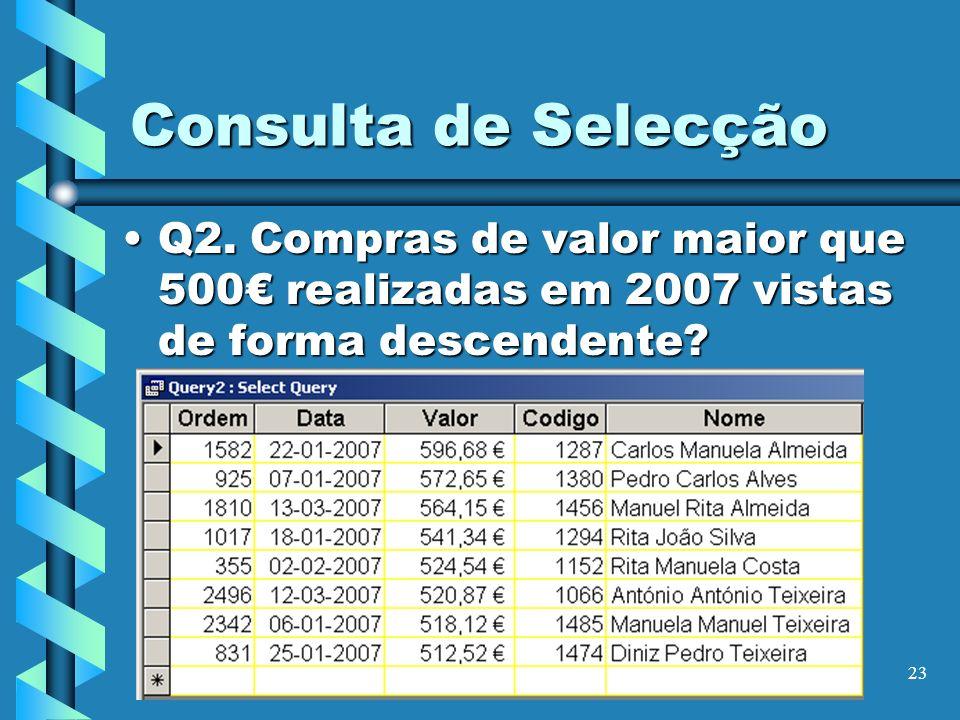 23 Consulta de Selecção Q2. Compras de valor maior que 500 realizadas em 2007 vistas de forma descendente?Q2. Compras de valor maior que 500 realizada