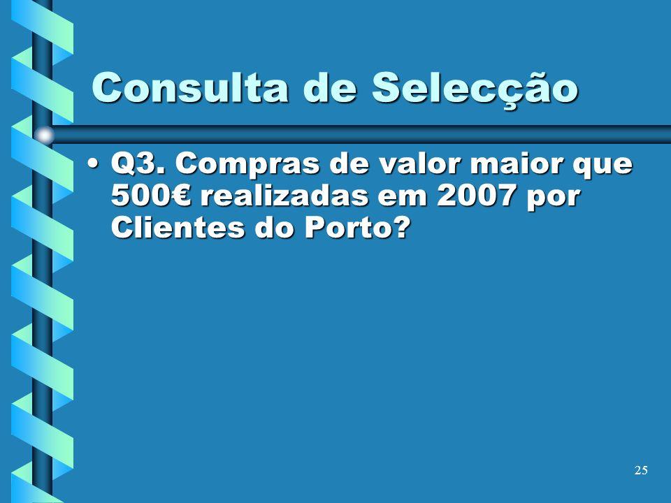 25 Consulta de Selecção Q3. Compras de valor maior que 500 realizadas em 2007 por Clientes do Porto?Q3. Compras de valor maior que 500 realizadas em 2