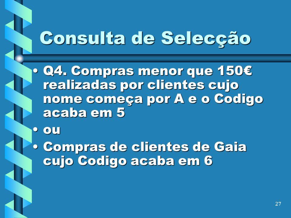 27 Consulta de Selecção Q4. Compras menor que 150 realizadas por clientes cujo nome começa por A e o Codigo acaba em 5Q4. Compras menor que 150 realiz