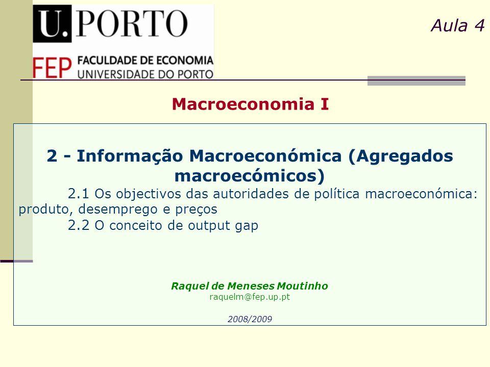 Macroeconomia I Aula 4 2 - Informação Macroeconómica (Agregados macroecómicos) 2.1 Os objectivos das autoridades de política macroeconómica: produto,