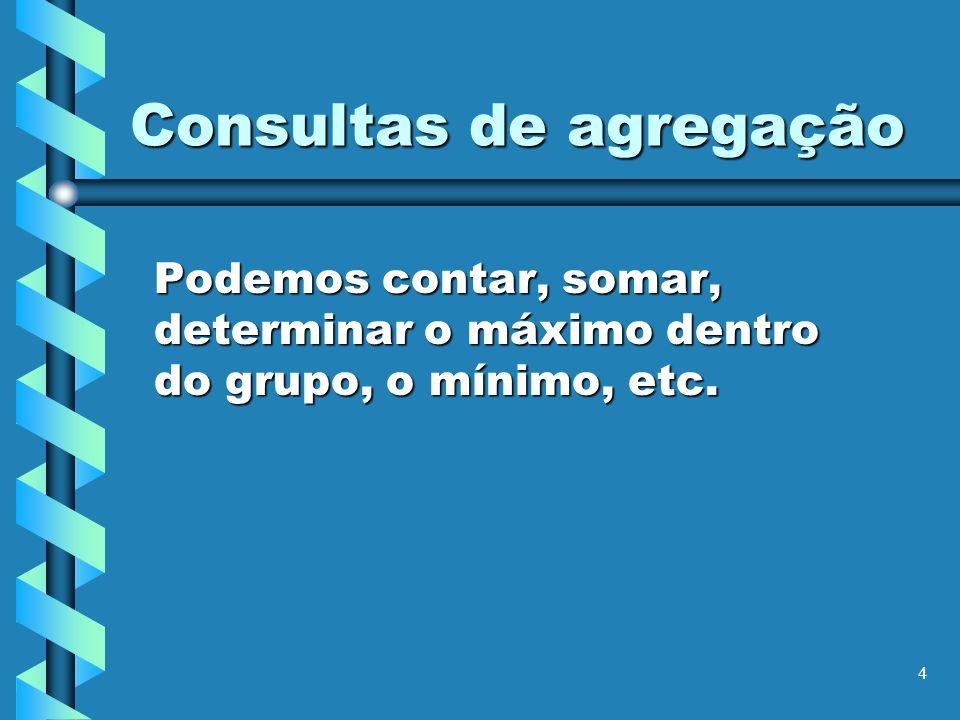 4 Consultas de agregação Podemos contar, somar, determinar o máximo dentro do grupo, o mínimo, etc.
