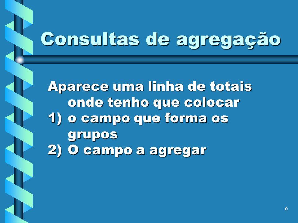 6 Consultas de agregação Aparece uma linha de totais onde tenho que colocar 1)o campo que forma os grupos 2)O campo a agregar