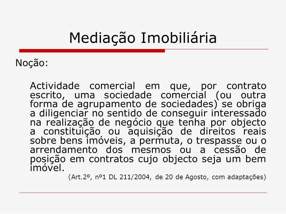 Mediação Imobiliária Noção: Actividade comercial em que, por contrato escrito, uma sociedade comercial (ou outra forma de agrupamento de sociedades) s