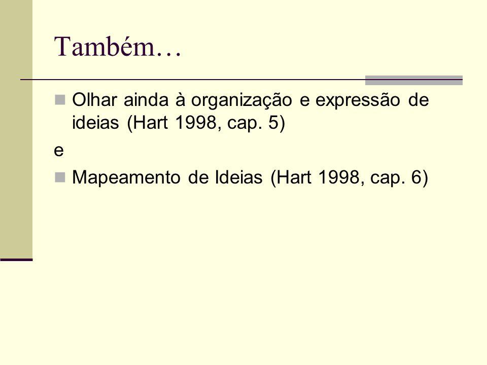 Também… Olhar ainda à organização e expressão de ideias (Hart 1998, cap. 5) e Mapeamento de Ideias (Hart 1998, cap. 6)