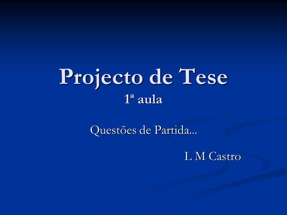 Projecto de Tese 1ª aula Questões de Partida... L M Castro