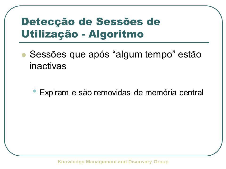 Knowledge Management and Discovery Group Detecção de Sessões de Utilização - Algoritmo Sessões que após algum tempo estão inactivas Expiram e são removidas de memória central