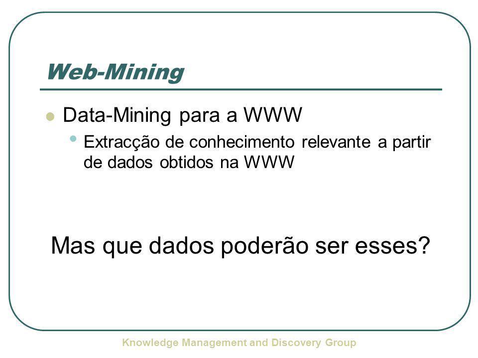Knowledge Management and Discovery Group Web-Mining Data-Mining para a WWW Extracção de conhecimento relevante a partir de dados obtidos na WWW Mas que dados poderão ser esses?