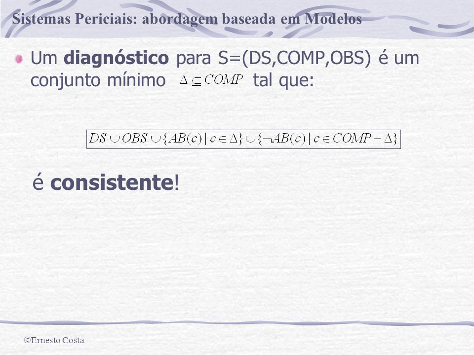 Ernesto Costa Sistemas Periciais: abordagem baseada em Modelos Diagnóstico Problema M1 M2 M3 A2 A1 in1 in2 in1 in2 in1 in2 out 3 2 3 2 3 2 10 12