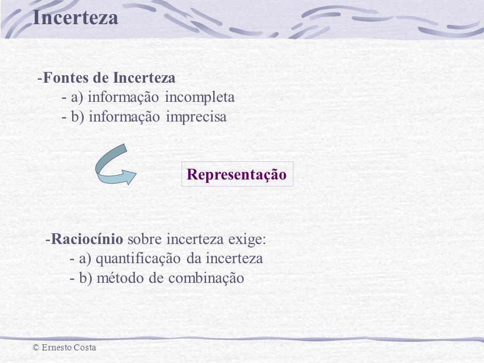 Incerteza © Ernesto Costa -Fontes de Incerteza - a) informação incompleta - b) informação imprecisa Representação -Raciocínio sobre incerteza exige: -