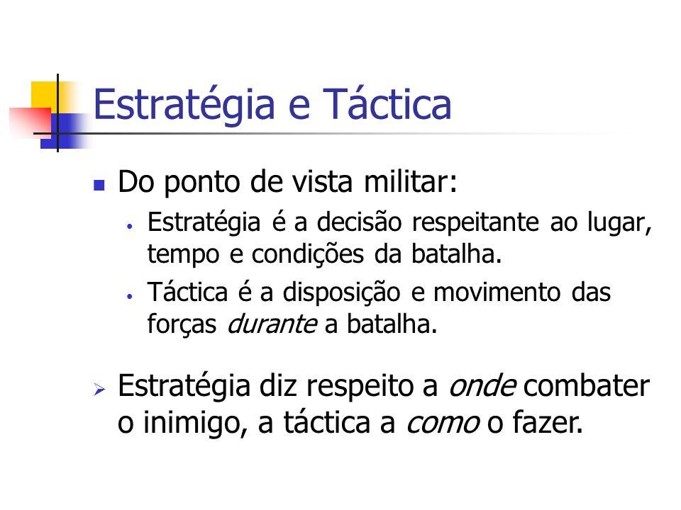 Estratégia e Táctica Do ponto de vista militar: Estratégia é a decisão respeitante ao lugar, tempo e condições da batalha. Táctica é a disposição e mo