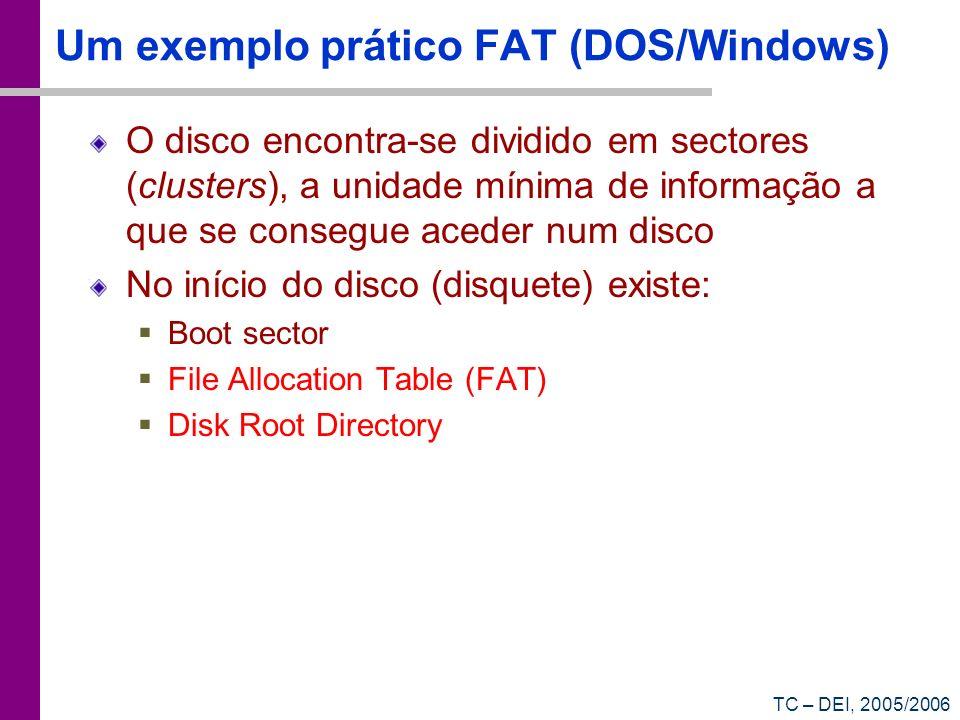TC – DEI, 2005/2006 Um exemplo prático FAT (DOS/Windows) O disco encontra-se dividido em sectores (clusters), a unidade mínima de informação a que se