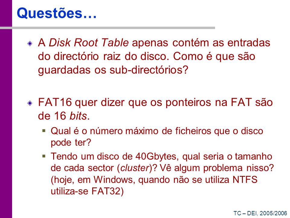 TC – DEI, 2005/2006 Questões… A Disk Root Table apenas contém as entradas do directório raiz do disco. Como é que são guardadas os sub-directórios? FA