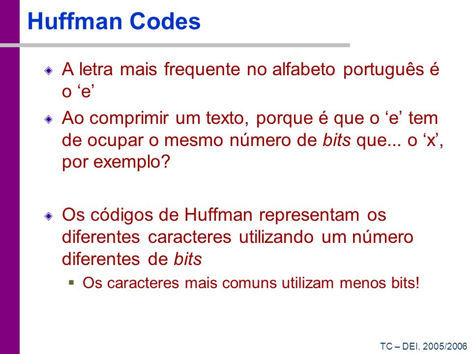 TC – DEI, 2005/2006 Huffman Codes A letra mais frequente no alfabeto português é o e Ao comprimir um texto, porque é que o e tem de ocupar o mesmo núm
