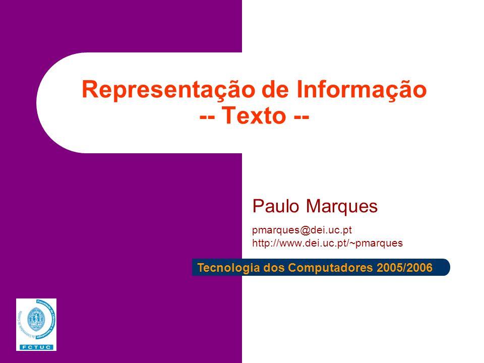 Representação de Informação -- Texto -- Paulo Marques pmarques@dei.uc.pt http://www.dei.uc.pt/~pmarques Tecnologia dos Computadores 2005/2006