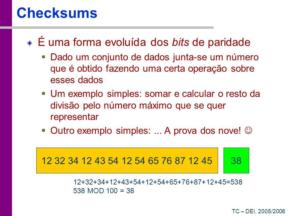 TC – DEI, 2005/2006 Checksums É uma forma evoluída dos bits de paridade Dado um conjunto de dados junta-se um número que é obtido fazendo uma certa op