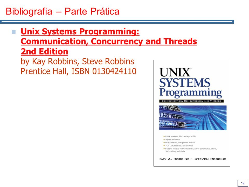 17 Bibliografia – Parte Prática Unix Systems Programming: Communication, Concurrency and Threads 2nd Edition by Kay Robbins, Steve Robbins Prentice Ha