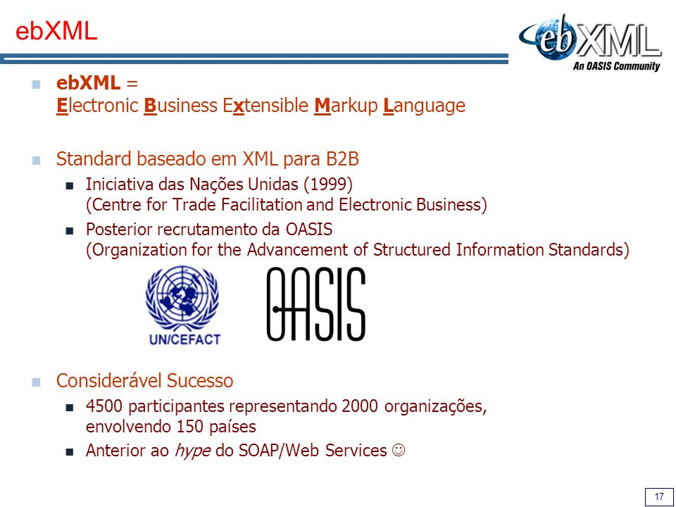 17 ebXML ebXML = Electronic Business Extensible Markup Language Standard baseado em XML para B2B Iniciativa das Nações Unidas (1999) (Centre for Trade Facilitation and Electronic Business) Posterior recrutamento da OASIS (Organization for the Advancement of Structured Information Standards) Considerável Sucesso 4500 participantes representando 2000 organizações, envolvendo 150 países Anterior ao hype do SOAP/Web Services