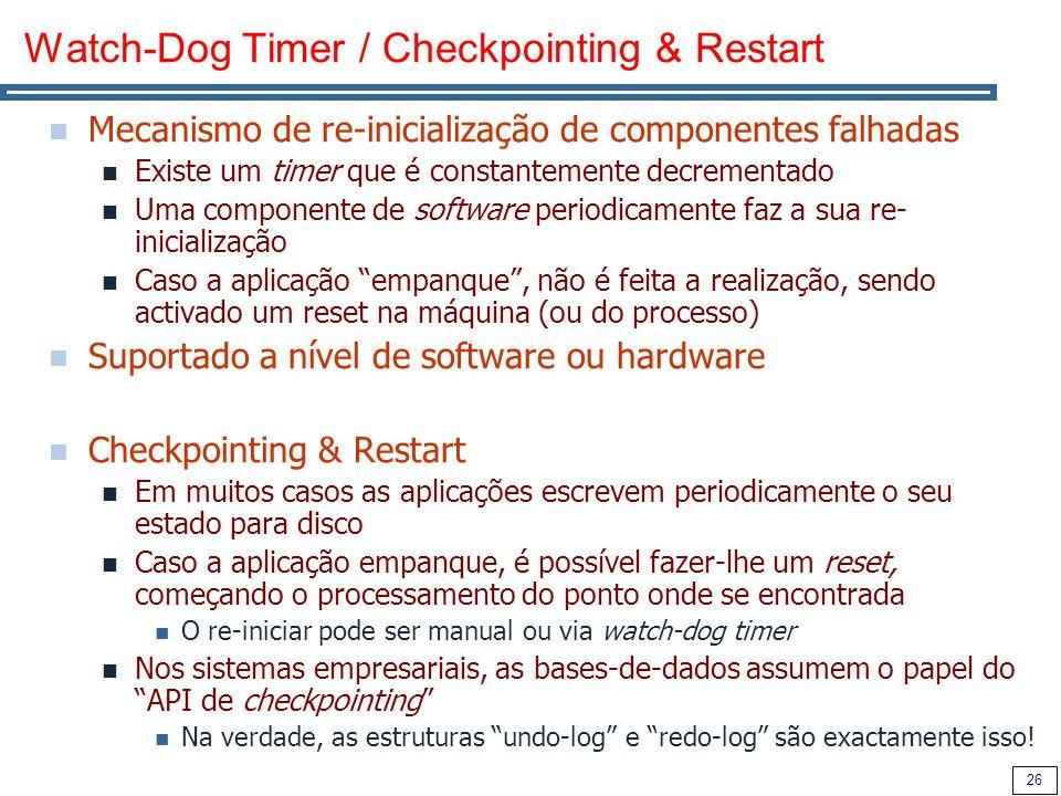 26 Watch-Dog Timer / Checkpointing & Restart Mecanismo de re-inicialização de componentes falhadas Existe um timer que é constantemente decrementado Uma componente de software periodicamente faz a sua re- inicialização Caso a aplicação empanque, não é feita a realização, sendo activado um reset na máquina (ou do processo) Suportado a nível de software ou hardware Checkpointing & Restart Em muitos casos as aplicações escrevem periodicamente o seu estado para disco Caso a aplicação empanque, é possível fazer-lhe um reset, começando o processamento do ponto onde se encontrada O re-iniciar pode ser manual ou via watch-dog timer Nos sistemas empresariais, as bases-de-dados assumem o papel do API de checkpointing Na verdade, as estruturas undo-log e redo-log são exactamente isso!