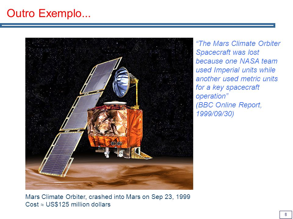 8 Outro Exemplo... Mars Climate Orbiter, crashed into Mars on Sep 23, 1999 Cost US$125 million dollars The Mars Climate Orbiter Spacecraft was lost be