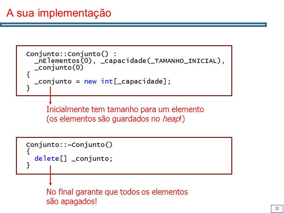 12 A sua implementação Inicialmente tem tamanho para um elemento (os elementos são guardados no heap!) No final garante que todos os elementos são apagados!