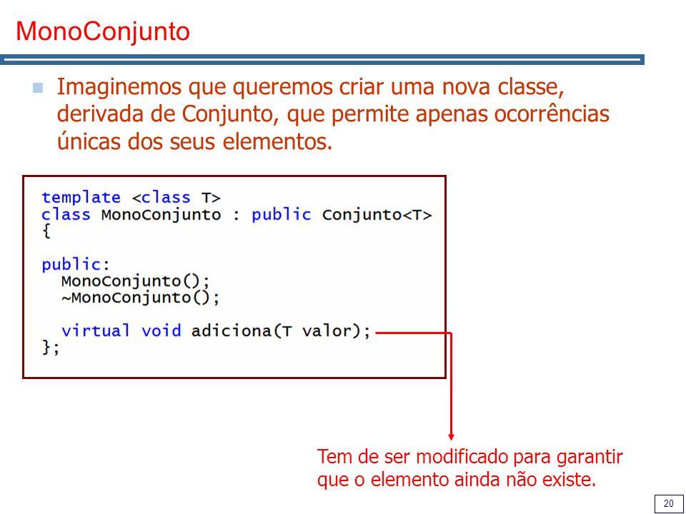 20 MonoConjunto Imaginemos que queremos criar uma nova classe, derivada de Conjunto, que permite apenas ocorrências únicas dos seus elementos. Tem de