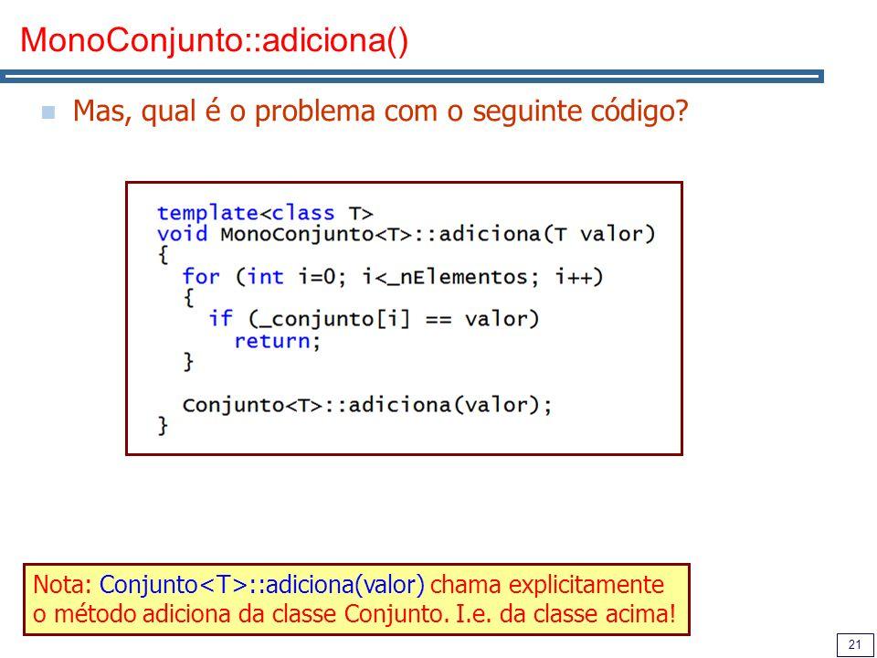 21 MonoConjunto::adiciona() Mas, qual é o problema com o seguinte código? Nota: Conjunto ::adiciona(valor) chama explicitamente o método adiciona da c