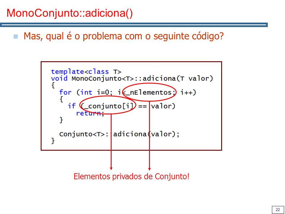 22 MonoConjunto::adiciona() Mas, qual é o problema com o seguinte código? Elementos privados de Conjunto!