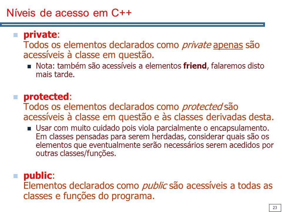 23 Níveis de acesso em C++ private: Todos os elementos declarados como private apenas são acessíveis à classe em questão. Nota: também são acessíveis